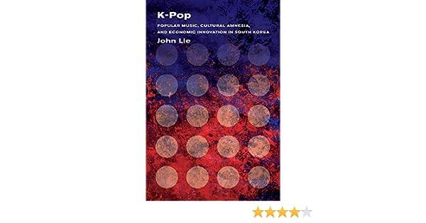 K-Pop: Popular Music, Cultural Amnesia, and Economic