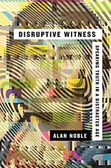 Disruptive Witness: Speaking Truth in a Distracted Age by [Noble, Alan]