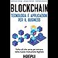 Blockchain. Tecnologia e applicazioni per il business: Tutto ciò che serve per entrare nella nuova rivoluzione digitale