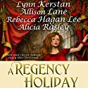 A Regency Holiday Audiobook by Allison Lane, Lynn Kerstan, Alicia Rasley, Rebecca Hagan Lee Narrated by Stevie Zimmerman