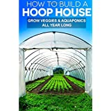How To Build A Hoop House: Grow Your Veggies and Aquaponics All Year Long