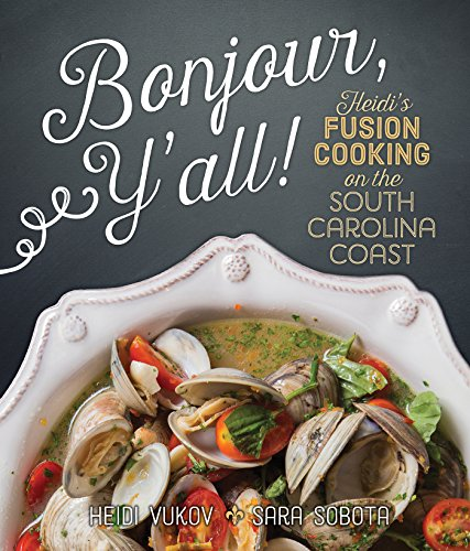 Bonjour Ya'll: Heidi's Fusion Cooking on the South Carolina Coast by Heidi Vukov