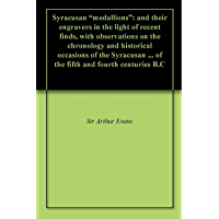 """Syracusan """"medallions"""": and their engravers in the light of recent finds, with observations on the chronology and historical occasions of the Syracusan ... and fourth centuries B.C (English Edition)"""