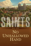 Saints: The Story of the Church of Jesus Christ in the Latter Days: Volume 2: No Unhallowed Hand: 1846–1893