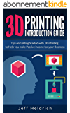 3D Printing: Tips on Getting Started with 3D Printing to Help you make Passive income for your Business (English Edition)