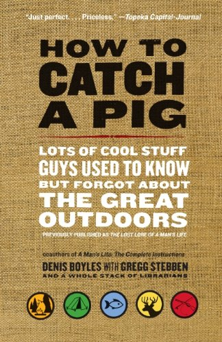How to Catch a Pig: Lots of Cool Stuff Guys Used to Know but Forgot About the Great Outdoors by [Boyles, Denis]