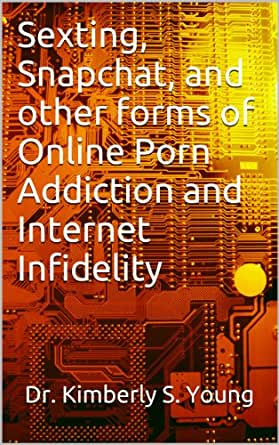 Sexting, Snapchat, and other forms of Online Porn Addiction and