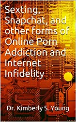 Sexting, Snapchat, and other forms of  Online Porn Addiction and Internet Infidelity