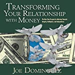 Transforming Your Relationship with Money: The Nine-Step Program for Achieving Financial Integrity, Intelligence, and Independence | Joe Dominguez