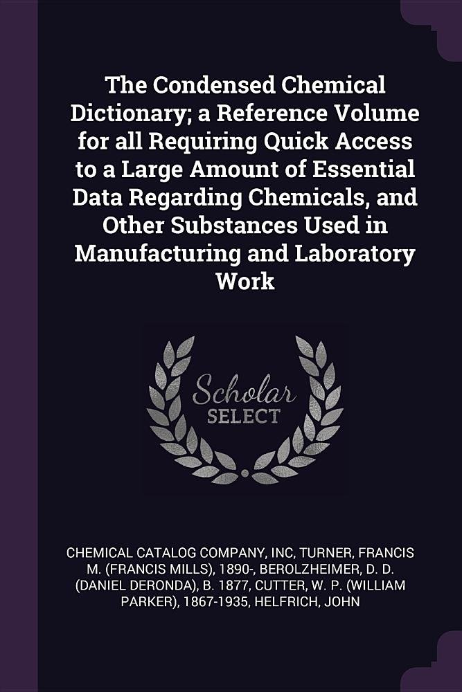 The Condensed Chemical Dictionary; a Reference Volume for all Requiring Quick Access to a Large Amount of Essential Data Regarding Chemicals, and ... Used in Manufacturing and Laboratory Work PDF