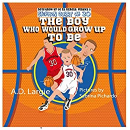 Stephen Curry #30: The Boy Who Would Grow Up To Be: Basketball Player Biographies For Kids  (Boys Grow Up To Be Heroes Book 2) by [Largie, A.D.]