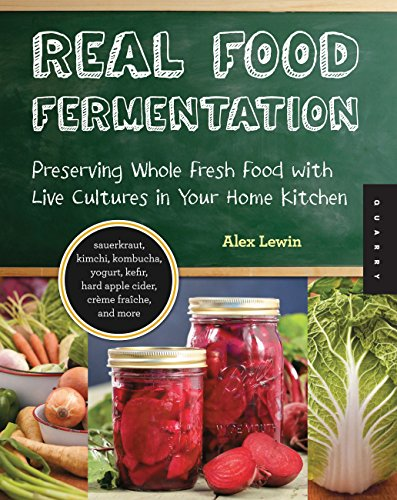 Real Food Fermentation: Preserving Whole Fresh Food with Live Cultures in Your Home Kitchen by Alex Lewin