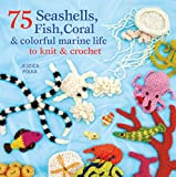 75 Seashells, Fish, Coral and Colorful Marine Life to Knit and Crochet, Jessica Polka, 1250003083
