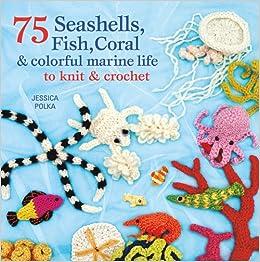 75 Seashells Fish Coral Colorful Marine Life To Knit Crochet