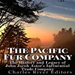 The Pacific Fur Company: The History and Legacy of John Jacob Astor's Influential Trade Company |  Charles River Editors