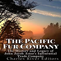 THE PACIFIC FUR COMPANY: THE HISTORY AND LEGACY OF JOHN JACOB ASTOR'S INFLUENTIAL TRADE COMPANY