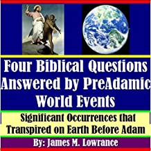 Four Biblical Questions Answered by PreAdamic World Events: Significant Occurrences that Transpired on Earth Before Adam