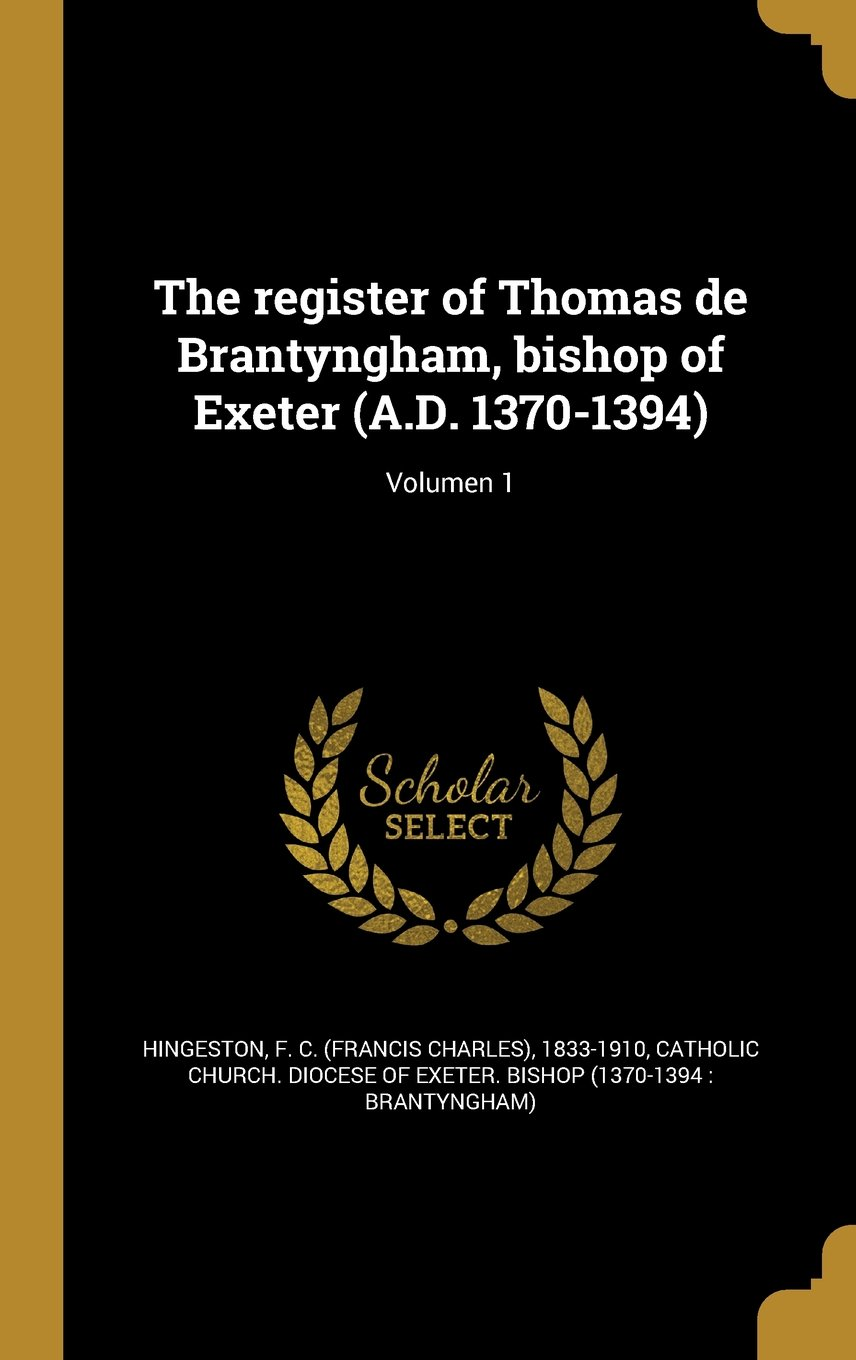 Download The Register of Thomas de Brantyngham, Bishop of Exeter (A.D. 1370-1394); Volumen 1 (Latin Edition) PDF