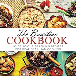 The brazilian cookbook 50 delicious brazilian recipes for real the brazilian cookbook 50 delicious brazilian recipes for real brazilian cooking booksumo press 9781537010441 amazon books forumfinder Image collections