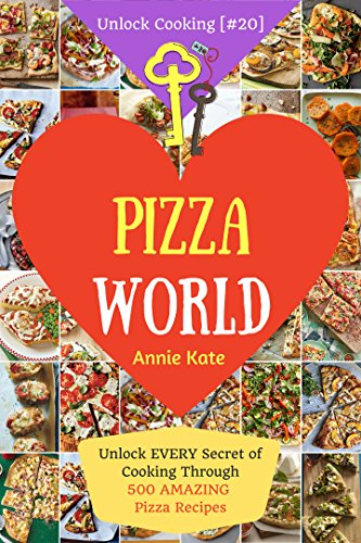 Welcome to Pizza World: Unlock EVERY Secret of Cooking Through 500 AMAZING Pizza Recipes (Pizza Cookbook, How to Make Pizza, Homemade Pizza Recipes, Pizza Diet...) (Unlock Cooking, Cookbook [#20]) by Annie Kate