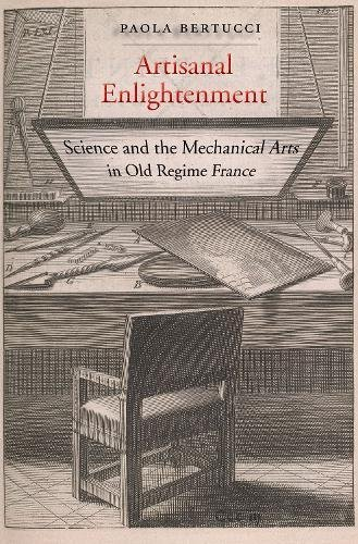 Artisanal Enlightenment: Science and the Mechanical Arts in Old Regime France