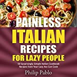 Painless Italian Recipes for Lazy People: 50 Surprisingly Simple Italian Cookbook Recipes Even Your Lazy Ass Can Cook | Phillip Pablo