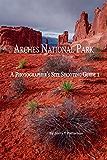 Arches National Park - A Photographer's Site Shooting Guide I (Arches National Park - A Photographer's Site Shooting Guide 1)