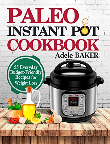 Paleo Instant Pot Cookbook: 55 Everyday Budget-Friendly Recipes for Weight Loss. (Slow-carb diet, instant pot paleo recipe book) by Adele Baker