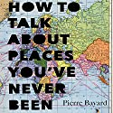 How to Talk About Places You've Never Been: On the Importance of Armchair Travel Audiobook by Pierre Bayard, Michele Hutchison - translator Narrated by Bronson Pinchot