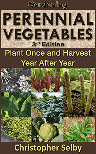 Gardening: Perennial Vegetables - Plant Once and Harvest Year After Year (3rd Edition) (botanical, home garden, horticulture, garden, landscape, plants, gardening) by [Selby, Christopher]