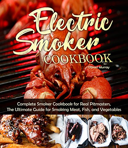 Electric Smoker Cookbook: Complete Smoker Cookbook for Real Pitmasters, The Ultimate Guide for Smoking Meat, Fish, and Vegetables by Daniel Murray