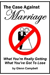 The Case Against Marriage: What You're Really Getting. What You've Got To Lose. Kindle Edition