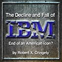 The Decline and Fall of IBM: End of an American Icon? Audiobook by Robert Cringely Narrated by Robert Cringely