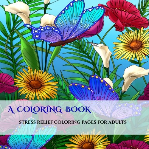 A Coloring Book: An adult coloring book: With coloring pages for mandalas, coloring pages for flowers and butterflies, coloring book pages for geometric designs, and abstract coloring pages (Volume 1)