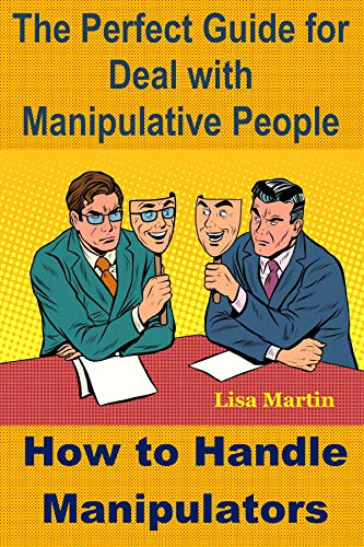 The Perfect Guide for Deal with Manipulative People: How to Handle