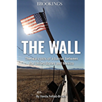 The Wall: The Real Costs of a Barrier between the United States and Mexico (The Brookings Essay)