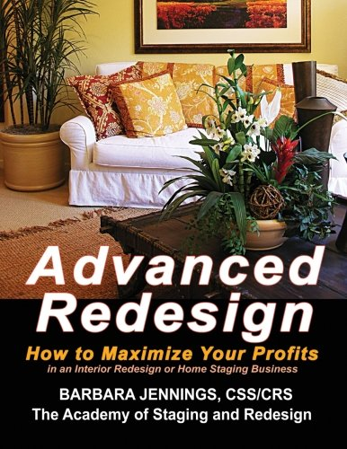 Advanced Redesign: How Home Stagers Interior Redesigners and Decorators Make Huge Profits in Their Home Based Business OR Secrets to Dramatic Profits from Staging Redecorating and Design