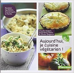 Aujourd Hui Je Cuisine | Amazon Fr Aujourd Hui Je Cuisine Vegetarien Claude Aubert