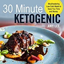 30 Minute Ketogenic: Mouthwatering Low-Carb Meals to Save You Time and Money