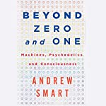 Beyond Zero and One: Machines, Psychedelics, and Consciousness | Andrew Smart