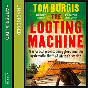 The Looting Machine: Warlords, Tycoons, Smugglers and the Systematic Theft of Africa's Wealth Audiobook