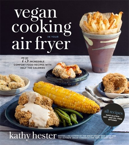 Vegan Cooking in Your Air Fryer: 75 Incredible Comfort Food Recipes with Half the Calories by Kathy Hester