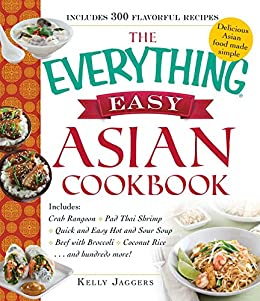 The Everything Easy Asian Cookbook: Includes Crab Rangoon, Pad Thai Shrimp, Quick and Easy Hot and Sour Soup, Beef with Broccoli, Coconut Rice...and Hundreds More! (Everything: Cooking) by [Jaggers, Kelly]