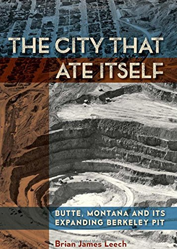 The City That Ate Itself: Butte, Montana and Its Expanding Berkeley Pit (Mining and Society Series)