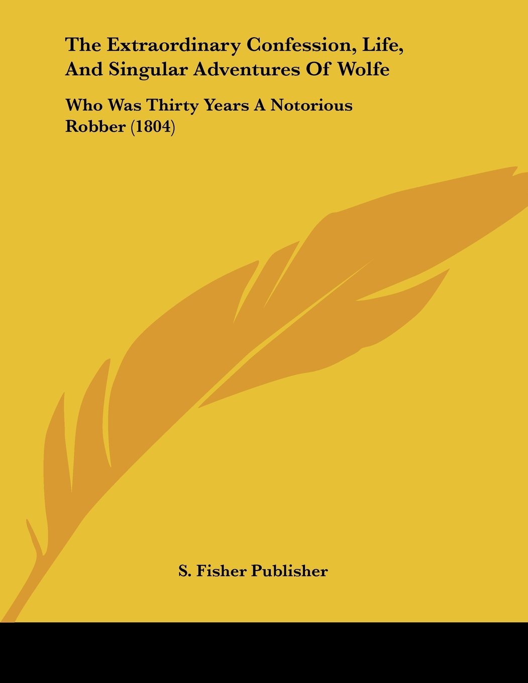 The Extraordinary Confession, Life, And Singular Adventures Of Wolfe: Who Was Thirty Years A Notorious Robber (1804) PDF