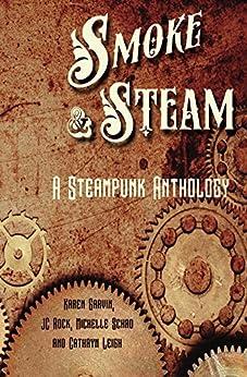Smoke and Steam: A Steampunk Anthology by [Garvin, Karen, Rock, JC, Schad, Michelle, Leigh, Cathryn]