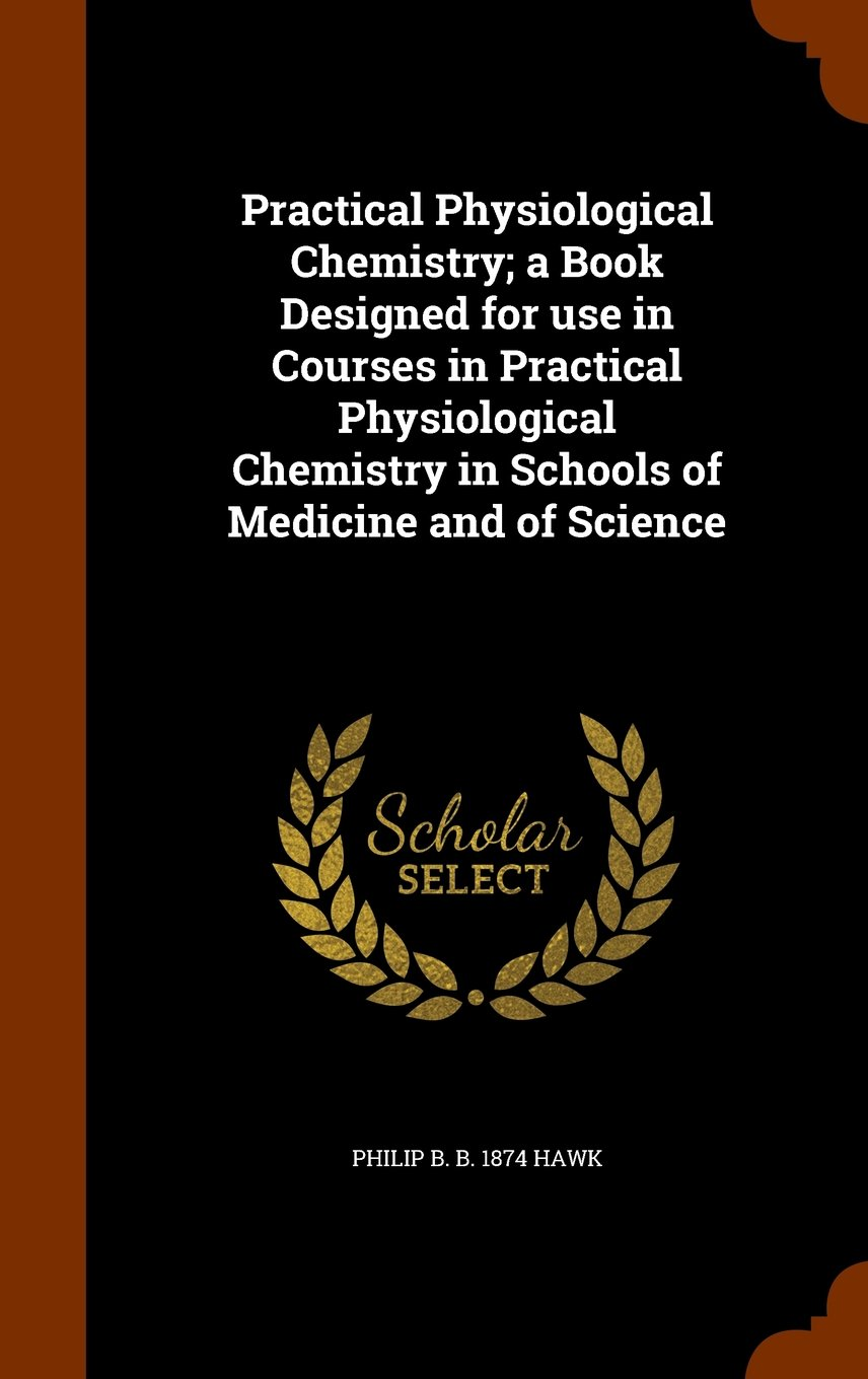 Download Practical Physiological Chemistry; a Book Designed for use in Courses in Practical Physiological Chemistry in Schools of Medicine and of Science PDF
