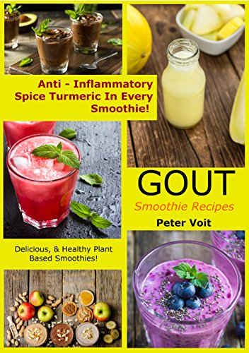 Gout Smoothie Recipes - [Anti – Inflammatory Spice Turmeric in Every Smoothie!]: Delicious & Healthy Plant Based Smoothies by Peter Voit