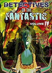 Detectives of the Fantastic: volume IV by Thirteen O'clock Press (2016-05-31)