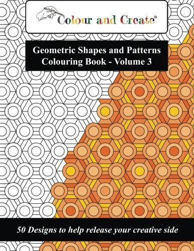 Colour and Create - Geometric Shapes and Patterns Colouring Book, Vol.3: 50 Designs to help release your creative side